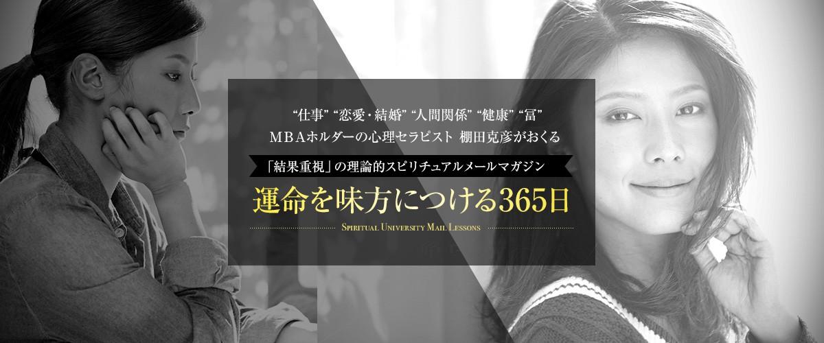 仕事 恋愛・結婚 人間関係 健康 冨 MBAホルダーの心理セラピスト 棚田克彦がおくる「結果重視」の理論的スピリチュアルメールマガジン運命を味方につける365日
